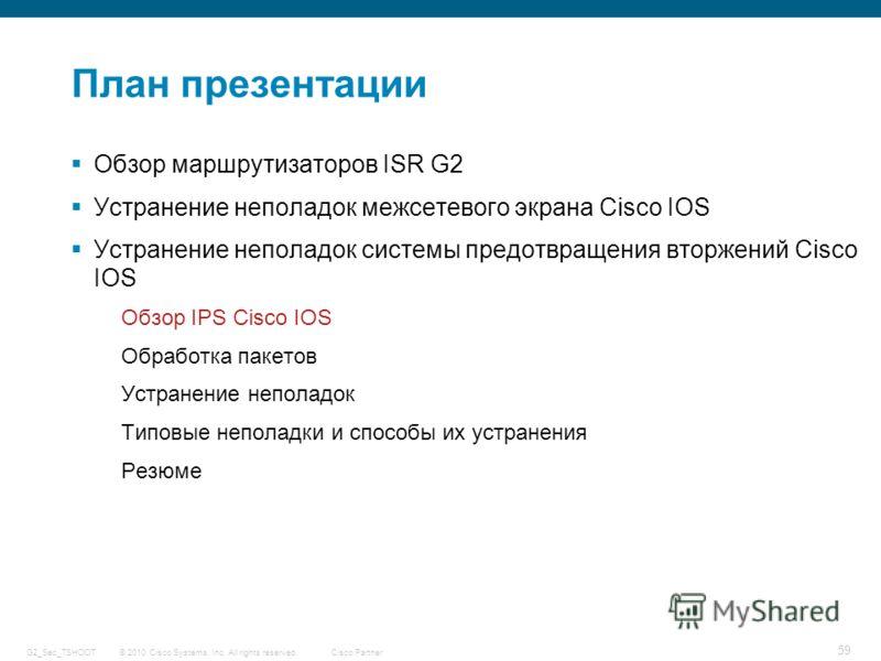 © 2010 Cisco Systems, Inc. All rights reserved. Cisco Partner G2_Sec_TSHOOT 59 План презентации Обзор маршрутизаторов ISR G2 Устранение неполадок межсетевого экрана Cisco IOS Устранение неполадок системы предотвращения вторжений Cisco IOS Обзор IPS C