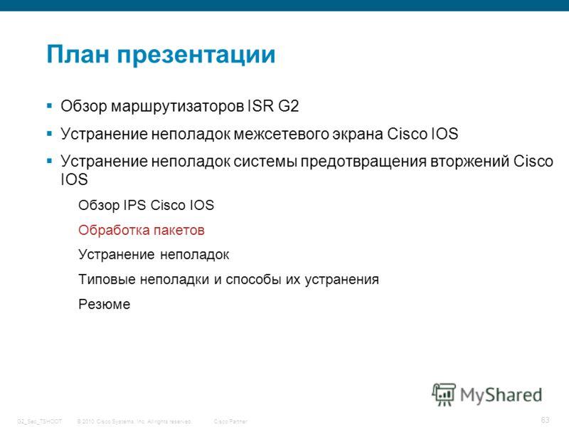 © 2010 Cisco Systems, Inc. All rights reserved. Cisco Partner G2_Sec_TSHOOT 63 План презентации Обзор маршрутизаторов ISR G2 Устранение неполадок межсетевого экрана Cisco IOS Устранение неполадок системы предотвращения вторжений Cisco IOS Обзор IPS C