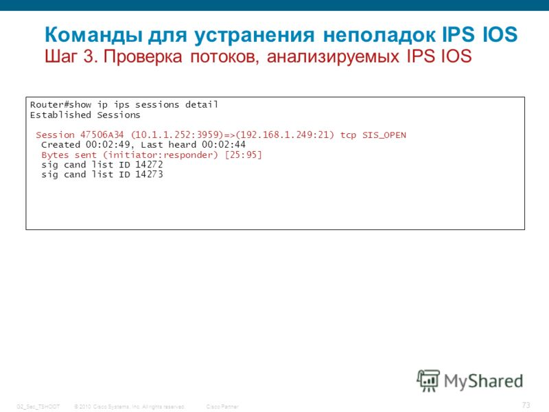 © 2010 Cisco Systems, Inc. All rights reserved. Cisco Partner G2_Sec_TSHOOT 73 Router#show ip ips sessions detail Established Sessions Session 47506A34 (10.1.1.252:3959)=>(192.168.1.249:21) tcp SIS_OPEN Created 00:02:49, Last heard 00:02:44 Bytes sen