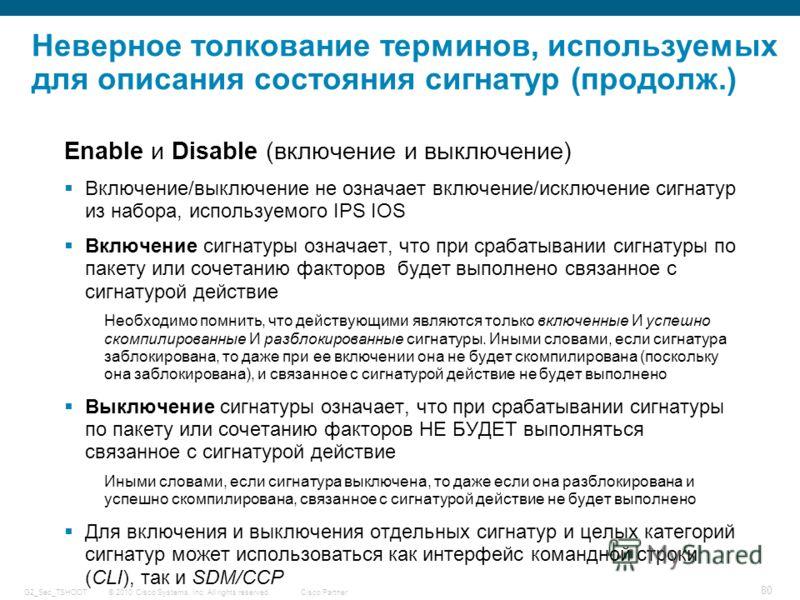© 2010 Cisco Systems, Inc. All rights reserved. Cisco Partner G2_Sec_TSHOOT 80 Неверное толкование терминов, используемых для описания состояния сигнатур (продолж.) Enable и Disable (включение и выключение) Включение/выключение не означает включение/