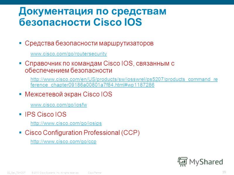 © 2010 Cisco Systems, Inc. All rights reserved. Cisco Partner G2_Sec_TSHOOT 99 Документация по средствам безопасности Cisco IOS Средства безопасности маршрутизаторов www.cisco.com/go/routersecurity Справочник по командам Cisco IOS, связанным с обеспе
