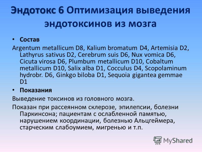 Эндотокс 6 Эндотокс 6 Оптимизация выведения эндотоксинов из мозга Состав Argentum metallicum D8, Kalium bromatum D4, Artemisia D2, Lathyrus sativus D2, Cerebrum suis D6, Nux vomica D6, Cicuta virosa D6, Plumbum metallicum D10, Cobaltum metallicum D10