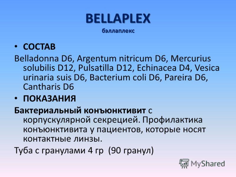BELLAPLEX бэллаплекс СОСТАВ Belladonna D6, Argentum nitricum D6, Mercurius solubilis D12, Pulsatilla D12, Echinacea D4, Vesica urinaria suis D6, Bacterium coli D6, Pareira D6, Cantharis D6 ПОКАЗАНИЯ Бактериальный конъюнктивит с корпускулярной секреци