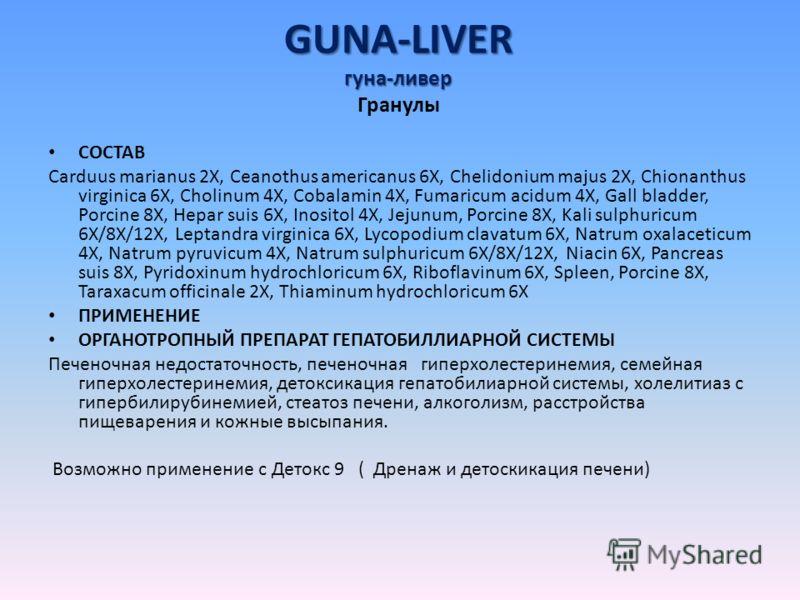 GUNA-LIVER гуна-ливер GUNA-LIVER гуна-ливер Гранулы СОСТАВ Carduus marianus 2X, Ceanothus americanus 6X, Chelidonium majus 2X, Chionanthus virginica 6X, Cholinum 4X, Cobalamin 4X, Fumaricum acidum 4X, Gall bladder, Porcine 8X, Hepar suis 6X, Inositol