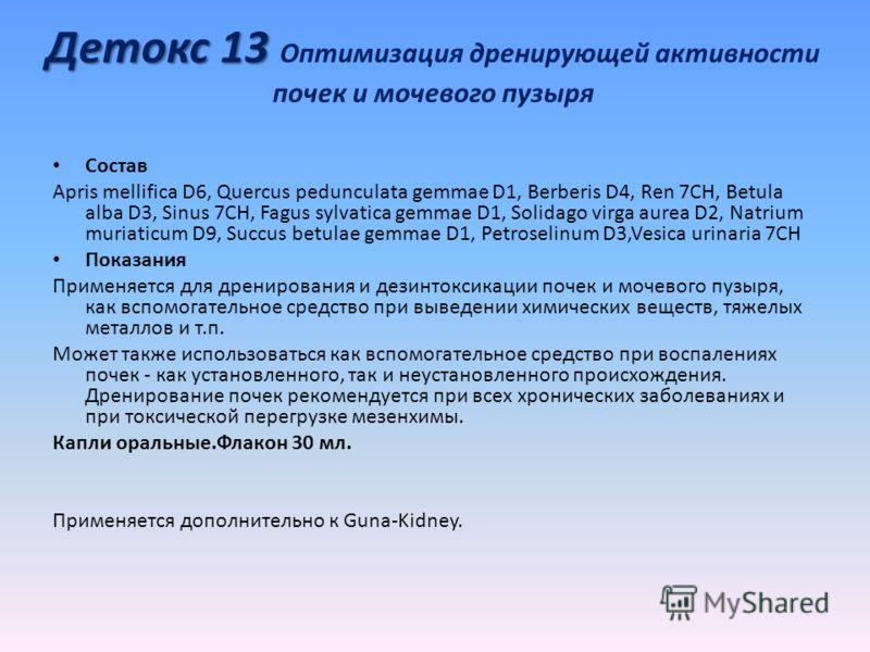 Детокс 13 Детокс 13 Оптимизация дренирующей активности почек и мочевого пузыря Состав Apris mellifica D6, Quercus pedunculata gemmae D1, Berberis D4, Ren 7CH, Betula alba D3, Sinus 7CH, Fagus sylvatica gemmae D1, Solidago virga aurea D2, Natrium muri
