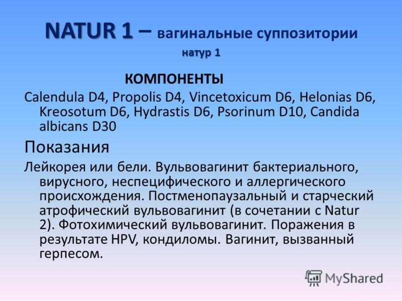 NATUR 1 натур 1 NATUR 1 – вагинальные суппозитории натур 1 КОМПОНЕНТЫ Calendula D4, Propolis D4, Vincetoxicum D6, Helonias D6, Kreosotum D6, Hydrastis D6, Psorinum D10, Candida albicans D30 Показания Лейкорея или бели. Вульвовагинит бактериального, в