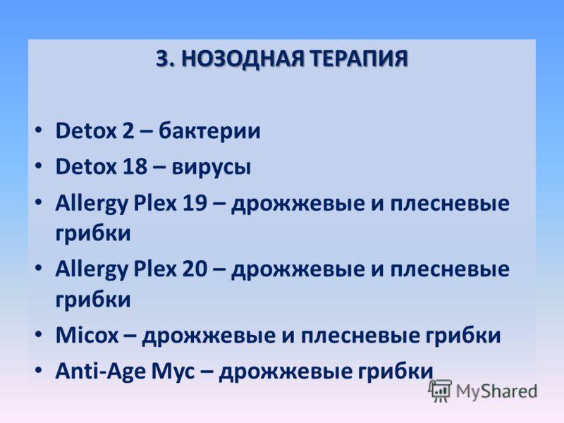 3. НОЗОДНАЯ ТЕРАПИЯ Detox 2 – бактерии Detox 18 – вирусы Allergy Plex 19 – дрожжевые и плесневые грибки Allergy Plex 20 – дрожжевые и плесневые грибки Micox – дрожжевые и плесневые грибки Anti-Age Myc – дрожжевые грибки