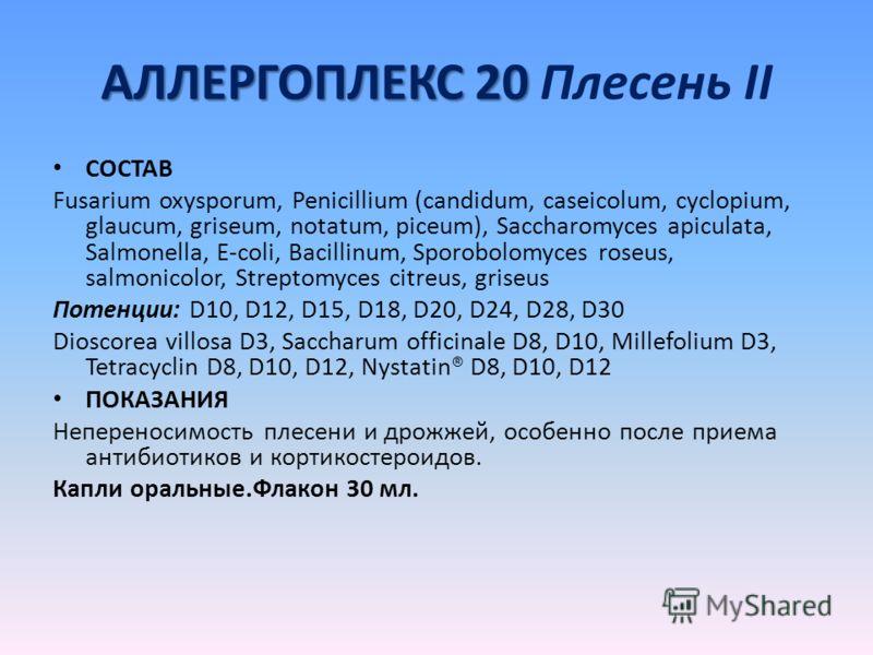 АЛЛЕРГОПЛЕКС 20 АЛЛЕРГОПЛЕКС 20 Плесень II СОСТАВ Fusarium oxysporum, Penicillium (candidum, caseicolum, cyclopium, glaucum, griseum, notatum, piceum), Saccharomyces apiculata, Salmonella, E-coli, Bacillinum, Sporobolomyces roseus, salmonicolor, Stre