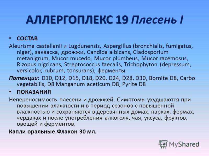 АЛЛЕРГОПЛЕКС 19 АЛЛЕРГОПЛЕКС 19 Плесень I СОСТАВ Aleurisma castellanii и Lugdunensis, Aspergillus (bronchialis, fumigatus, niger), закваска, дрожжи, Candida albicans, Cladosporium metanigrum, Mucor mucedo, Mucor plumbeus, Mucor racemosus, Rizopus nig