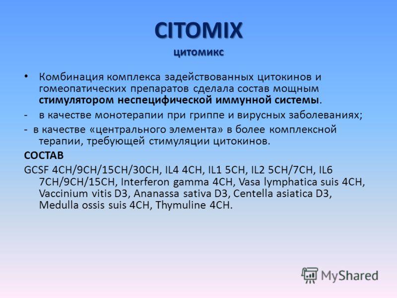 CITOMIX цитомикс Комбинация комплекса задействованных цитокинов и гомеопатических препаратов сделала состав мощным стимулятором неспецифической иммунной системы. -в качестве монотерапии при гриппе и вирусных заболеваниях; - в качестве «центрального э