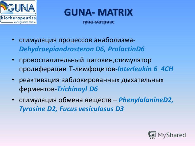 GUNA- MATRIX гуна-матрикс стимуляция процессов анаболизма- Dehydroepiandrosteron D6, ProlactinD6 провоспалительный цитокин,стимулятор пролиферации Т-лимфоцитов-Interleukin 6 4CH реактивация заблокированных дыхательных ферментов-Trichinoyl D6 стимуляц