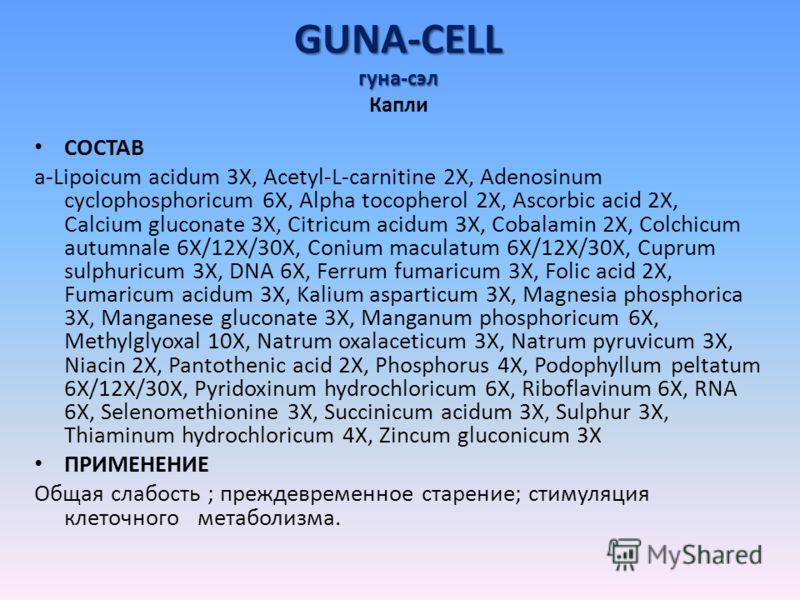 GUNA-CELL гуна-сэл GUNA-CELL гуна-сэл Капли СОСТАВ a-Lipoicum acidum 3X, Acetyl-L-carnitine 2X, Adenosinum cyclophosphoricum 6X, Alpha tocopherol 2X, Ascorbic acid 2X, Calcium gluconate 3X, Citricum acidum 3X, Cobalamin 2X, Colchicum autumnale 6X/12X