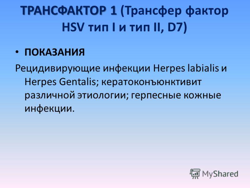 ТРАНСФАКТОР 1 ТРАНСФАКТОР 1 (Трансфер фактор HSV тип I и тип II, D7) ПОКАЗАНИЯ Рецидивирующие инфекции Herpes labialis и Herpes Gentalis; кератоконъюнктивит различной этиологии; герпесные кожные инфекции.