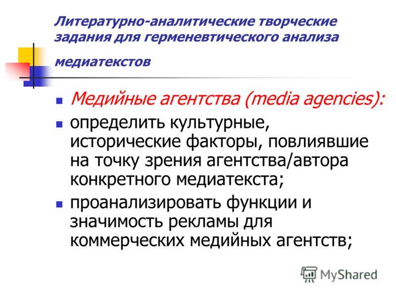 Литературно-аналитические творческие задания для герменевтического анализа медиатекстов Медийные агентства (media agencies): определить культурные, исторические факторы, повлиявшие на точку зрения агентства/автора конкретного медиатекста; проанализир