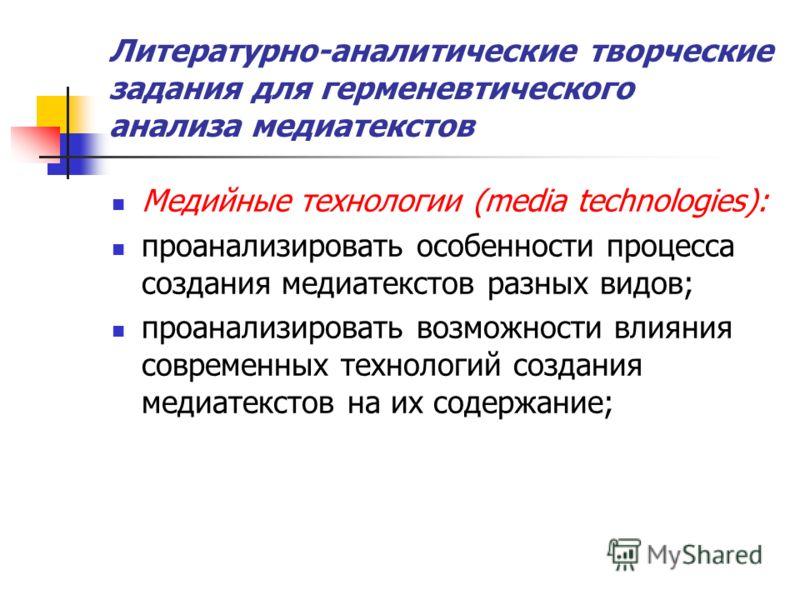 Литературно-аналитические творческие задания для герменевтического анализа медиатекстов Медийные технологии (media technologies): проанализировать особенности процесса создания медиатекстов разных видов; проанализировать возможности влияния современн