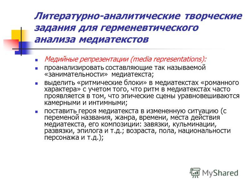 Литературно-аналитические творческие задания для герменевтического анализа медиатекстов Медийные репрезентации (media representations): проанализировать составляющие так называемой «занимательности» медиатекста; выделить «ритмические блоки» в медиате