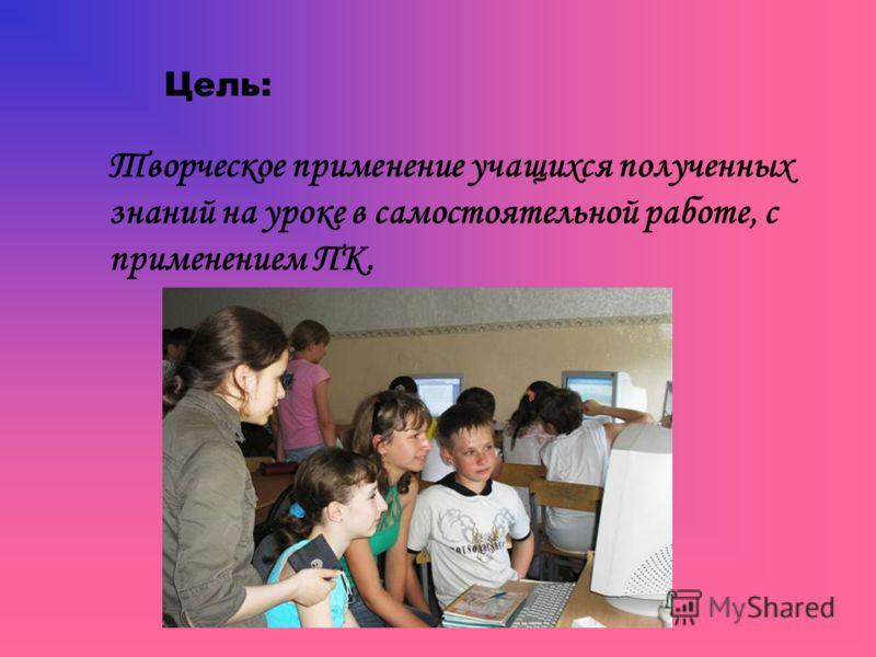 Цель: Творческое применение учащихся полученных знаний на уроке в самостоятельной работе, с применением ПК.