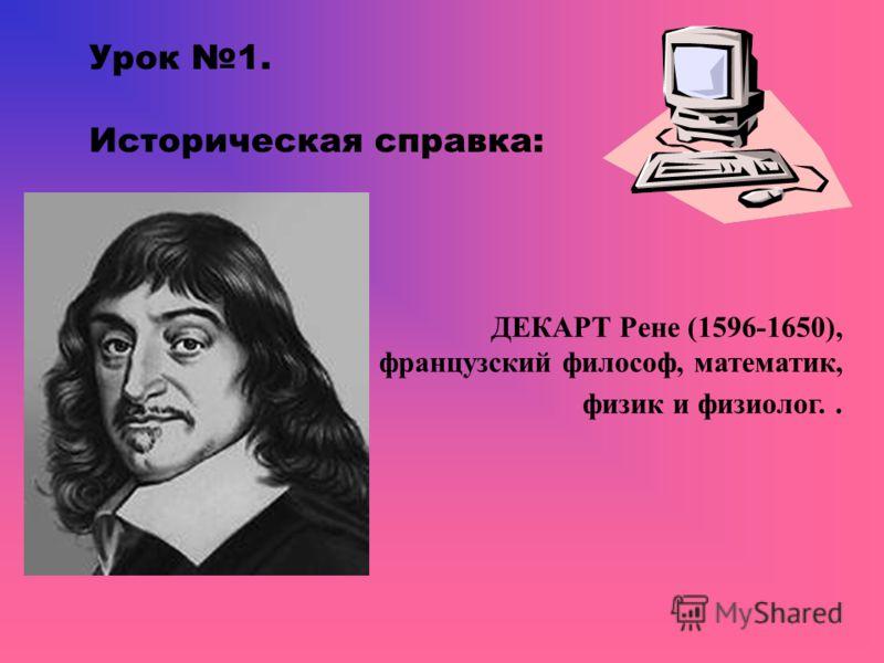 Урок 1. Историческая справка: ДЕКАРТ Рене (1596-1650), французский философ, математик, физик и физиолог..