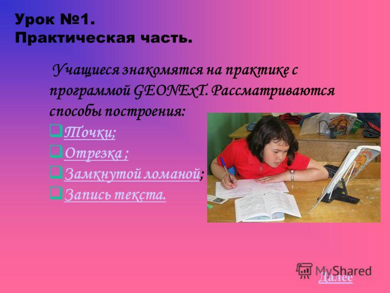 Урок 1. Практическая часть. Учащиеся знакомятся на практике с программой GEONExT. Рассматриваются способы построения: Точки; Отрезка ; Замкнутой ломаной; Замкнутой ломаной Запись текста. Далее
