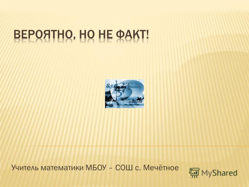 Учитель математики МБОУ – СОШ с. Мечётное