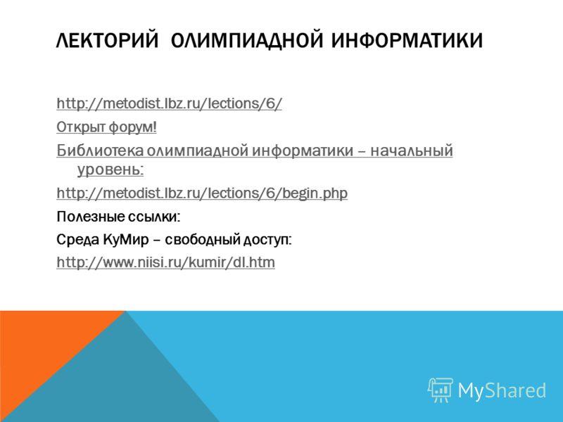 ЛЕКТОРИЙ ОЛИМПИАДНОЙ ИНФОРМАТИКИ http://metodist.lbz.ru/lections/6/ Открыт форум! Библиотека олимпиадной информатики – начальный уровень: http://metodist.lbz.ru/lections/6/begin.php Полезные ссылки: Среда КуМир – свободный доступ: http://www.niisi.ru