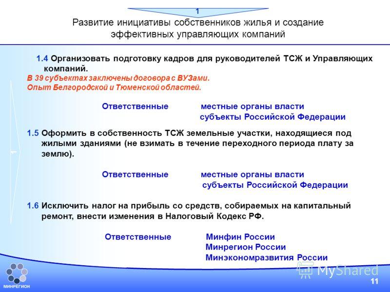 11 1.4 Организовать подготовку кадров для руководителей ТСЖ и Управляющих компаний. В 39 субъектах заключены договора с ВУЗами. Опыт Белгородской и Тюменской областей. Ответственные местные органы власти субъекты Российской Федерации 1.5 Оформить в с