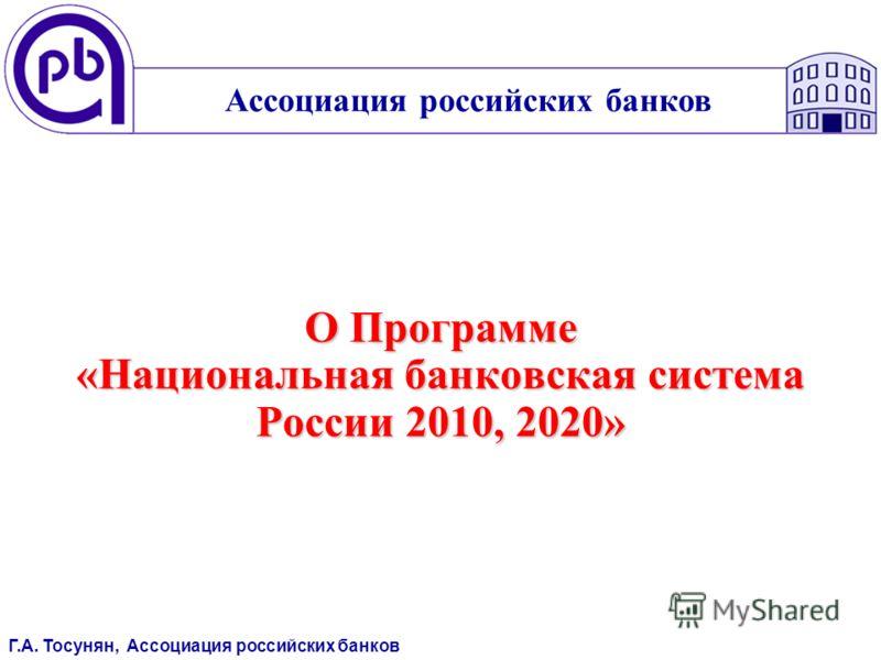 О Программе «Национальная банковская система России 2010, 2020» Ассоциация российских банков Г.А. Тосунян, Ассоциация российских банков
