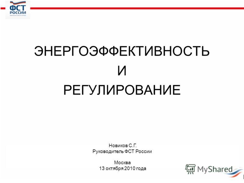 ЭНЕРГОЭФФЕКТИВНОСТЬ И РЕГУЛИРОВАНИЕ Новиков С.Г. Руководитель ФСТ России Москва 13 октября 2010 года