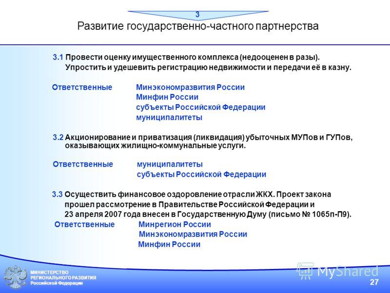 МИНИСТЕРСТВО РЕГИОНАЛЬНОГО РАЗВИТИЯ Российской Федерации 27 3.1 Провести оценку имущественного комплекса (недооценен в разы). Упростить и удешевить регистрацию недвижимости и передачи её в казну. Ответственные Минэкономразвития России Минфин России с