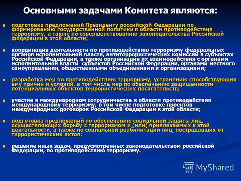Основными задачами Комитета являются: подготовка предложений Президенту российской Федерации по формированию государственной политики в области противодействия терроризму, а также по совершенствованию законодательства Российской федерации в этой обла