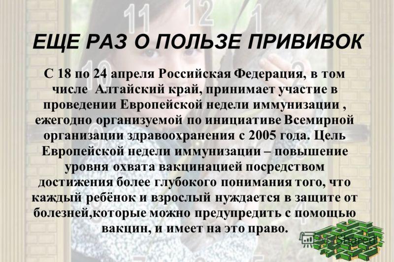 ЕЩЕ РАЗ О ПОЛЬЗЕ ПРИВИВОК С 18 по 24 апреля Российская Федерация, в том числе Алтайский край, принимает участие в проведении Европейской недели иммунизации, ежегодно организуемой по инициативе Всемирной организации здравоохранения с 2005 года. Цель Е