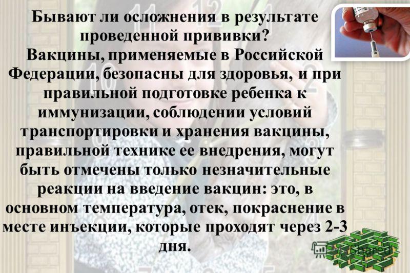 Бывают ли осложнения в результате проведенной прививки? Вакцины, применяемые в Российской Федерации, безопасны для здоровья, и при правильной подготовке ребенка к иммунизации, соблюдении условий транспортировки и хранения вакцины, правильной технике