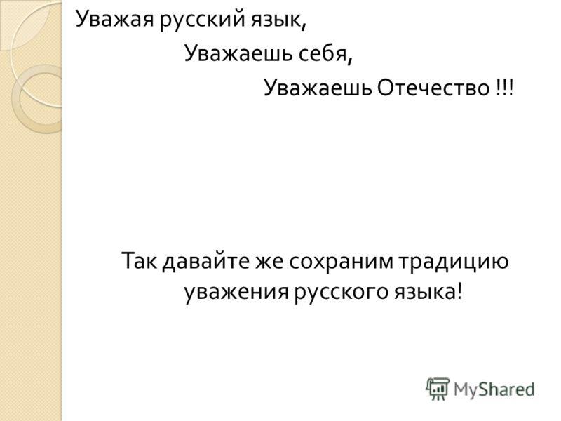 Уважая русский язык, Уважаешь себя, Уважаешь Отечество !!! Так давайте же сохраним традицию уважения русского языка !