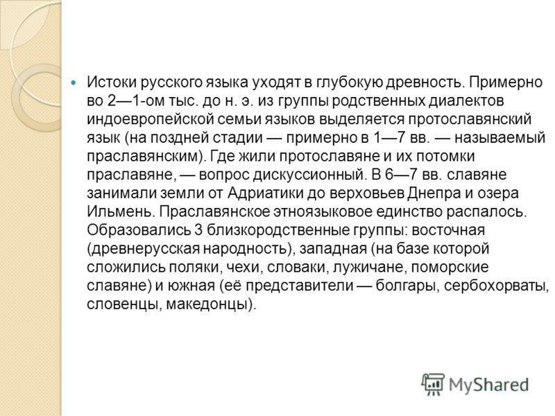 Истоки русского языка уходят в глубокую древность. Примерно во 21-ом тыс. до н. э. из группы родственных диалектов индоевропейской семьи языков выделяется протославянский язык (на поздней стадии примерно в 17 вв. называемый праславянским). Где жили п