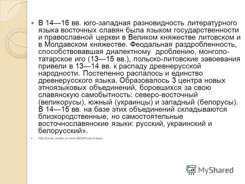 В 1416 вв. юго-западная разновидность литературного языка восточных славян была языком государственности и православной церкви в Великом княжестве литовском и в Молдавском княжестве. Феодальная раздробленность, способствовавшая диалектному дроблению,