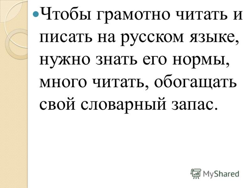 Чтобы грамотно читать и писать на русском языке, нужно знать его нормы, много читать, обогащать свой словарный запас.