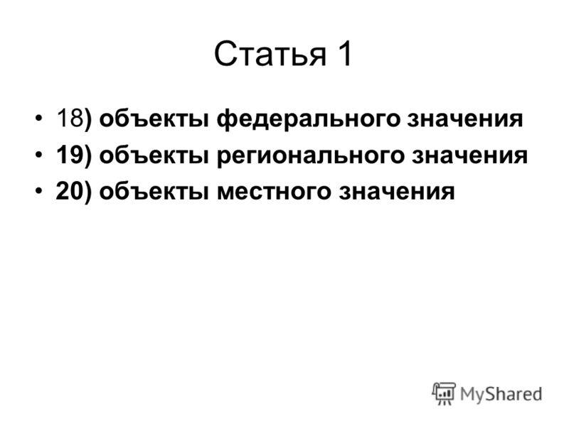 Статья 1 18) объекты федерального значения 19) объекты регионального значения 20) объекты местного значения