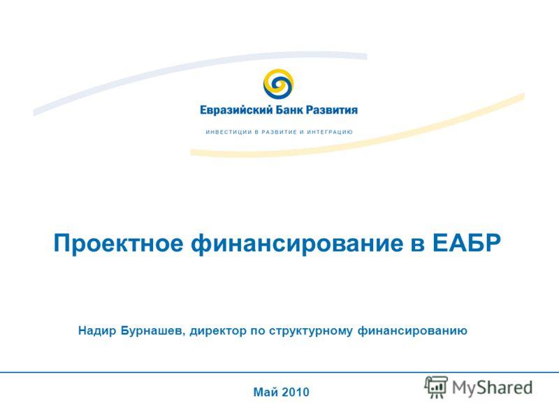 Проектное финансирование в ЕАБР Май 2010 Надир Бурнашев, директор по структурному финансированию