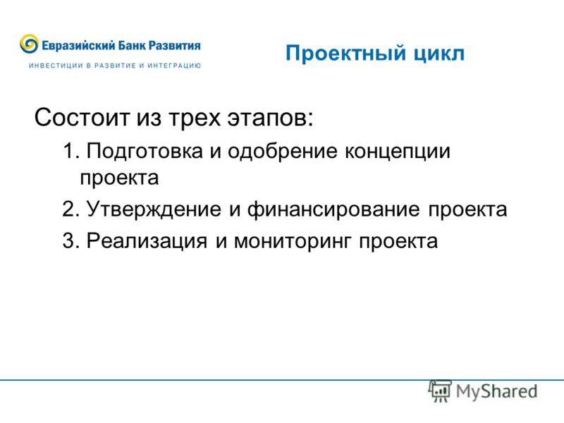 Проектный цикл Состоит из трех этапов: 1. Подготовка и одобрение концепции проекта 2. Утверждение и финансирование проекта 3. Реализация и мониторинг проекта
