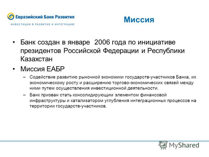 Миссия Банк создан в январе 2006 года по инициативе президентов Российской Федерации и Республики Казахстан Миссия ЕАБР –Содействие развитию рыночной экономики государств-участников Банка, их экономическому росту и расширению торгово-экономических св