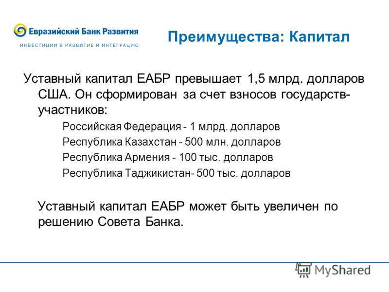 Преимущества: Капитал Уставный капитал ЕАБР превышает 1,5 млрд. долларов США. Он сформирован за счет взносов государств- участников: Российская Федерация - 1 млрд. долларов Республика Казахстан - 500 млн. долларов Республика Армения - 100 тыс. доллар