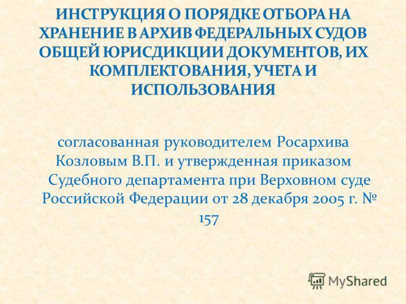 согласованная руководителем Росархива Козловым В.П. и утвержденная приказом Судебного департамента при Верховном суде Российской Федерации от 28 декабря 2005 г. 157