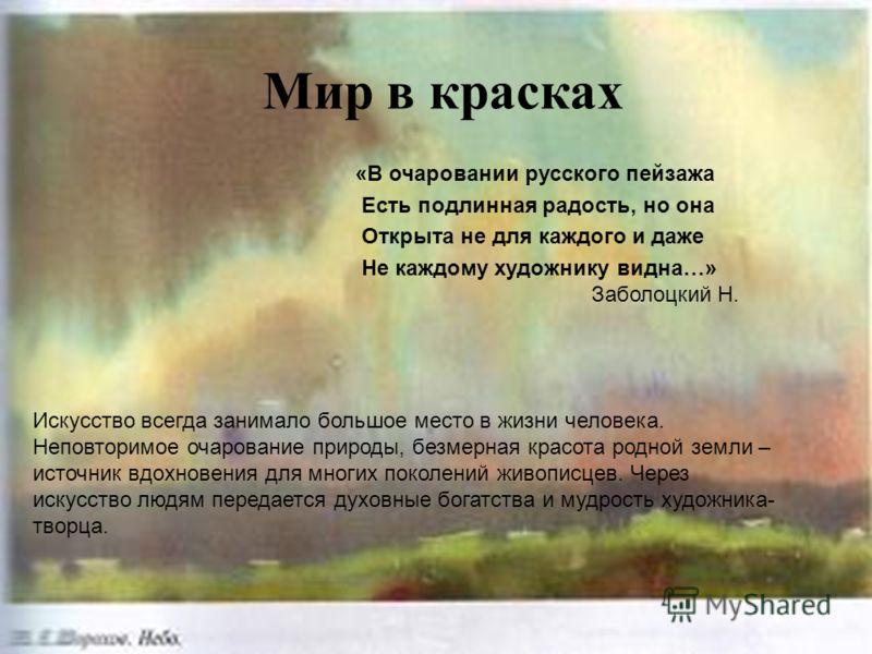 Мир в красках «В очаровании русского пейзажа Есть подлинная радость, но она Открыта не для каждого и даже Не каждому художнику видна…» Заболоцкий Н. Искусство всегда занимало большое место в жизни человека. Неповторимое очарование природы, безмерная