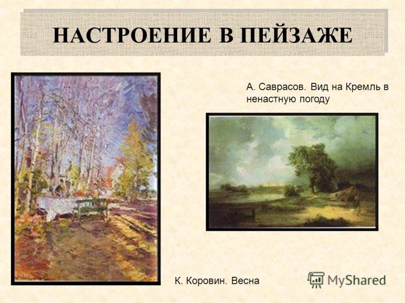 НАСТРОЕНИЕ В ПЕЙЗАЖЕ А. Саврасов. Вид на Кремль в ненастную погоду К. Коровин. Весна