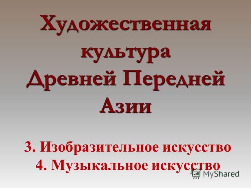 Художественная культура Древней Передней Азии 3. Изобразительное искусство 4. Музыкальное искусство