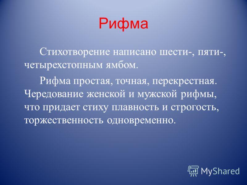 Рифма Стихотворение написано шести-, пяти-, четырехстопным ямбом. Рифма простая, точная, перекрестная. Чередование женской и мужской рифмы, что придает стиху плавность и строгость, торжественность одновременно.