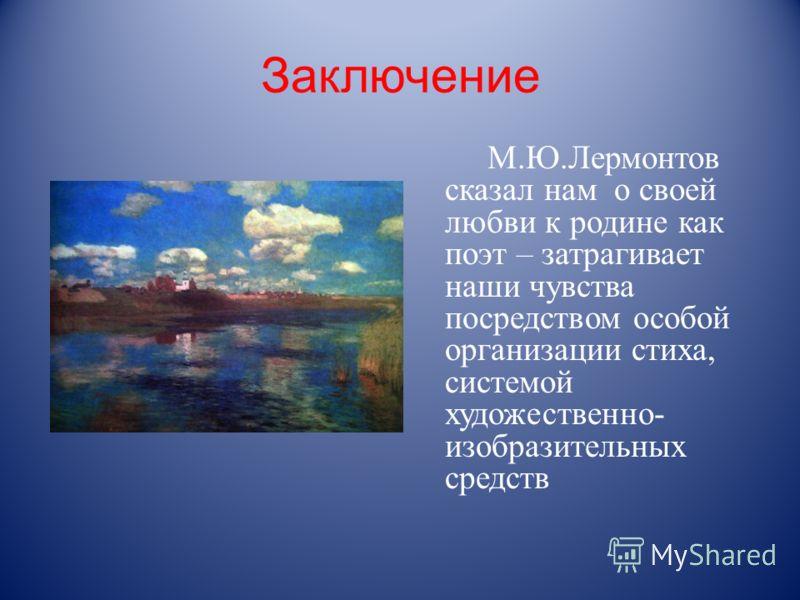 Заключение М.Ю.Лермонтов сказал нам о своей любви к родине как поэт – затрагивает наши чувства посредством особой организации стиха, системой художественно- изобразительных средств
