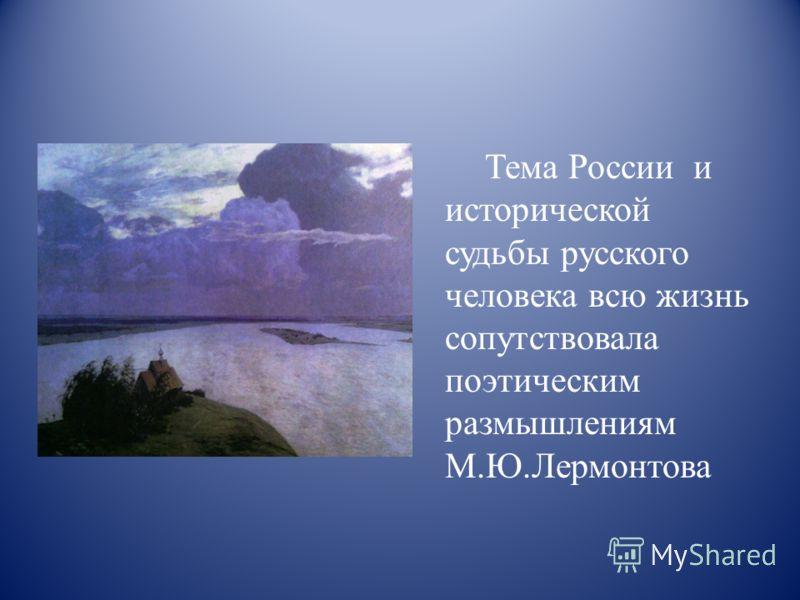 Тема России и исторической судьбы русского человека всю жизнь сопутствовала поэтическим размышлениям М.Ю.Лермонтова