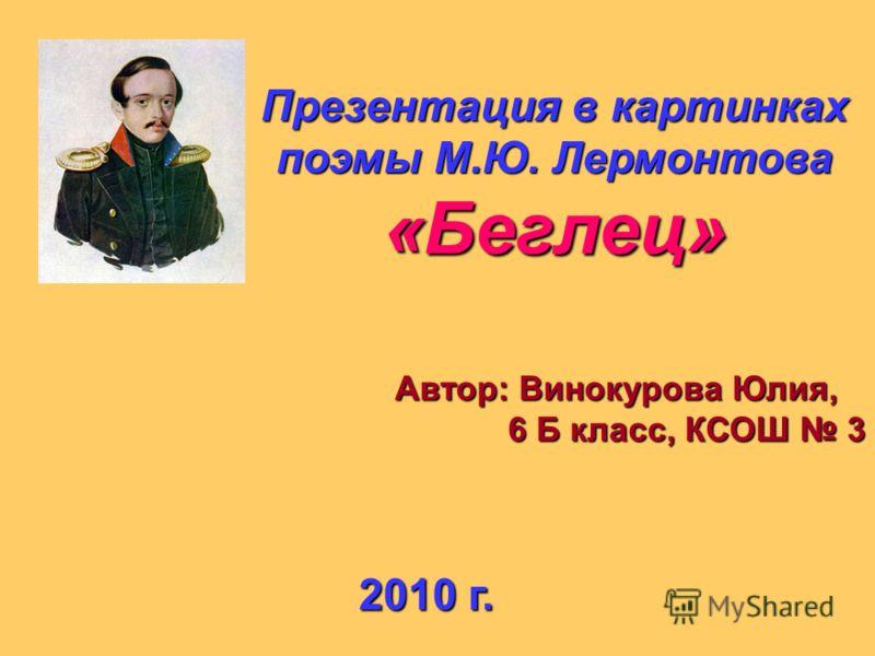 Презентация в картинках поэмы М.Ю. Лермонтова «Беглец» Автор: Винокурова Юлия, 6 Б класс, КСОШ 3 6 Б класс, КСОШ 3 2010 г.