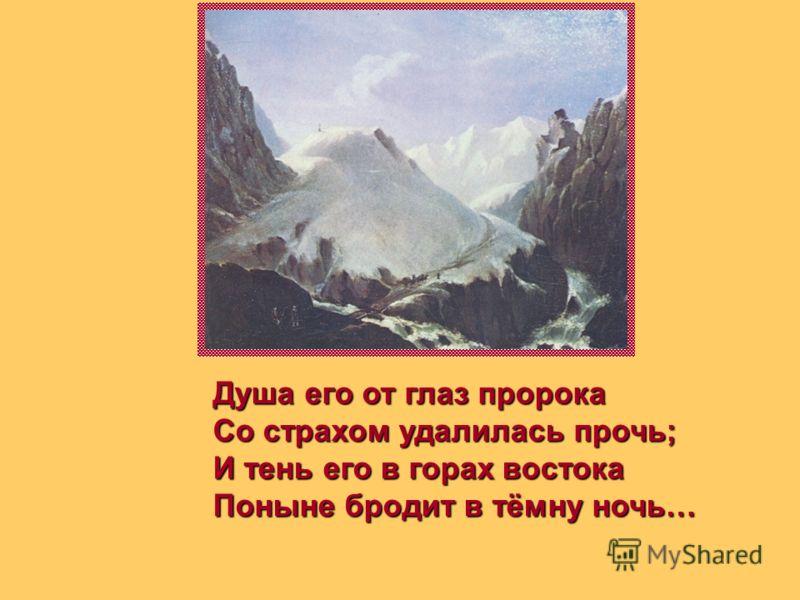 Душа его от глаз пророка Со страхом удалилась прочь; И тень его в горах востока Поныне бродит в тёмну ночь…